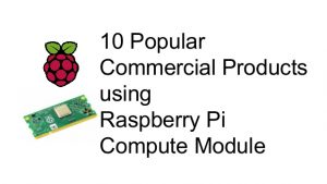 10 Popular Commercial Products using Raspberry Pi Compute Module