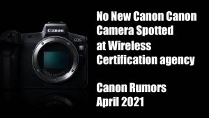 No New Canon Canon Camera Spotted at Wireless Certification agency - Canon  Rumors April 2021 « NEW CAMERA