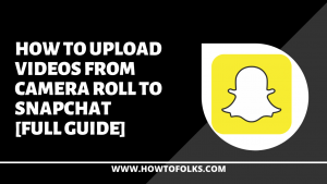 How To Upload Videos From Camera Roll To Snapchat [Full Guide]