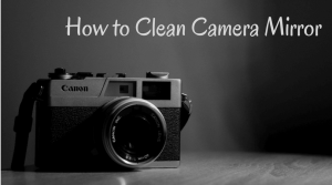 How to Clean Camera Mirror - Ultimate Guidelines   Best Smart Tools