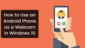 How to Use an Android Phone as a Webcam in Windows 10 - WindowsAble