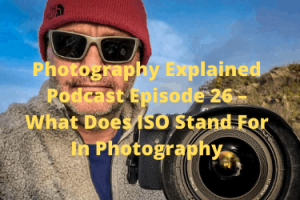 PE26 – What Does ISO Stand For In Photography? – Photography Explained  Podcast