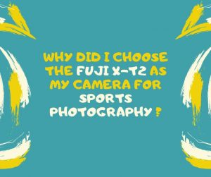 Why did I choose the Fuji X-T2 as my camera for sports photography ? •  Laurence Bichon Photographer