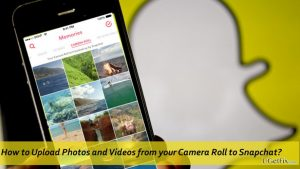 How to Upload Photos and Videos from your Camera Roll to Snapchat?