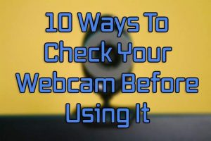 10 Ways To Test Your Webcam Before Using It